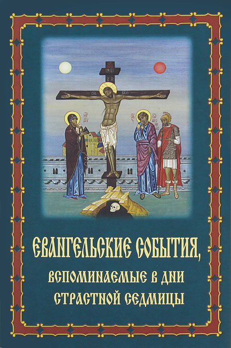 Евангельские события, вспоминаемые в дни Страстной Седмицы