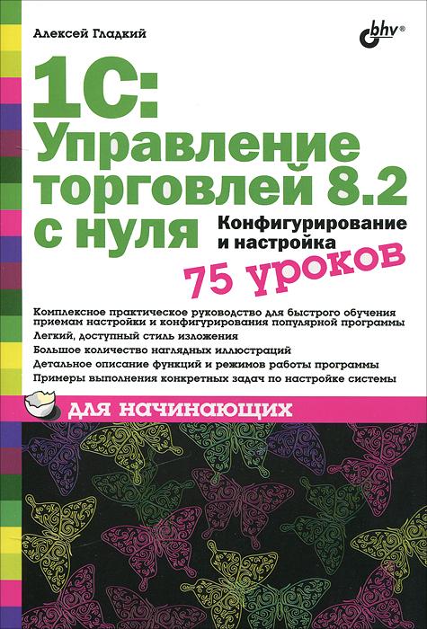Алексей Гладкий 1С: Управление торговлей 8.2 с нуля. Конфигурирование и настройка. 75 уроков для начинающих