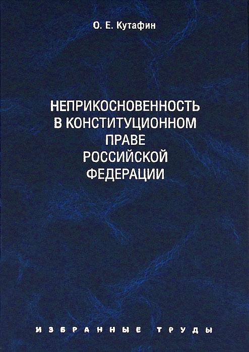 О. Е. Кутафин О. Е. Кутафин. Избранные труды. В 7 томах. Том 4. Неприкосновенность в конституционном праве Российской Федерации