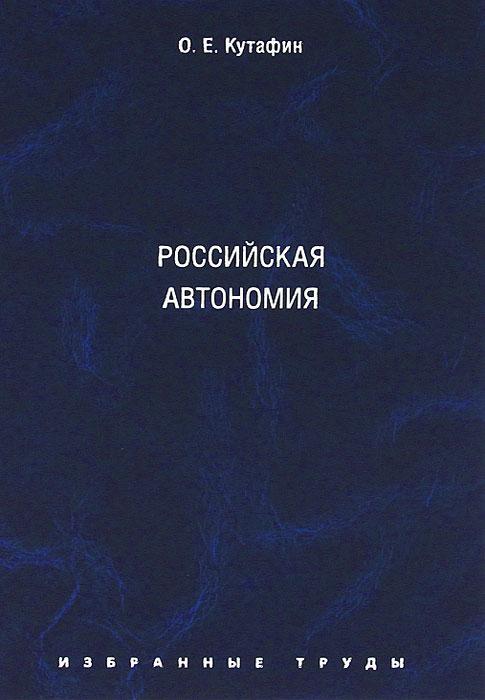 О. Е. Кутафин О. Е. Кутафин. Избранные труды. Том 5. Российская автономия