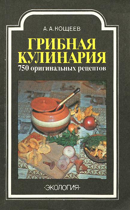А. А. Кощеев Грибная кулинария. 750 оригинальных рецептов