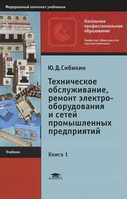 Ю. Д. Сибикин Техническое обслуживание и ремонт электрооборудования и сетей промышленных предприятий. В 2 книгах. Книга 1 цена