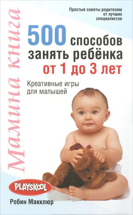 Робин Макклюр Мамина книга. 500 способов занять ребенка от 1 до 3 лет