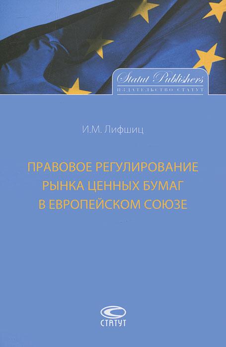 И. М. Лифшиц Правовое регулирование рынка ценных бумаг в Европейском Союзе владислав волгин авторынок евросоюза деловая практика регулирование тенденции