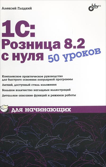 Алексей Гладкий 1С:Розница 8.2 с нуля. 50 уроков для начинающих