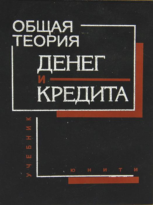 Общая теория денег и кредита В учебнике анализируется особая...