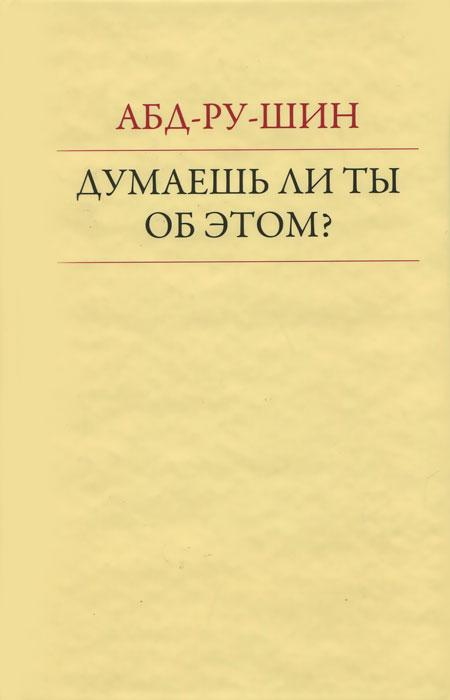 Абд-Ру-Шин Думаешь ли ты об этом? бизнес книги ру