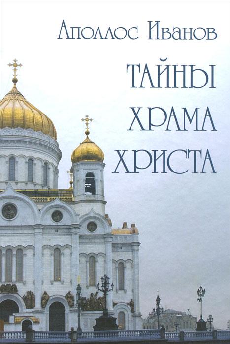 Аполлос Иванов Тайны Храма Христа