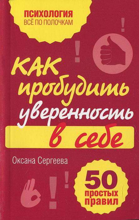 Оксана Сергеева Как пробудить уверенность в себе. 50 простых правил сергеева о как научиться разбираться в людях 49 простых правил