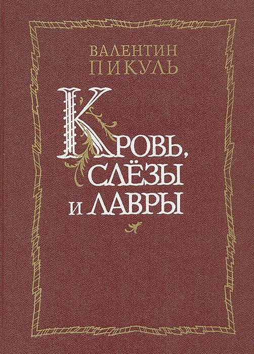 Валентин Пикуль Кровь, слезы и лавры