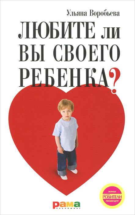 Ульяна Воробьева Любите ли вы своего ребенка?
