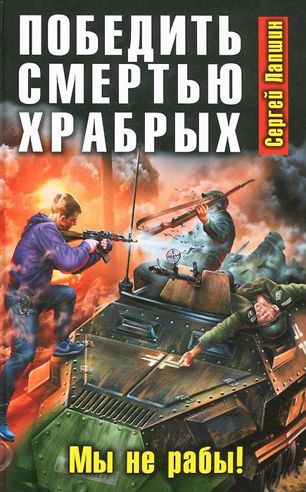 Сергей Лапшин Победить смертью храбрых. Мы не рабы!