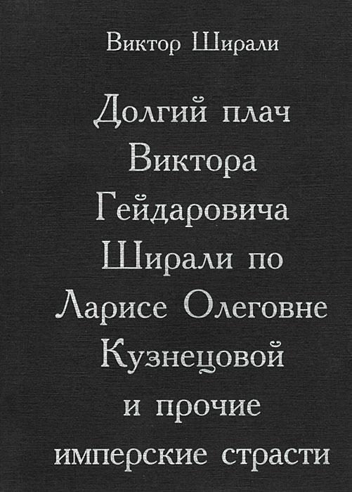 Виктор Ширали Долгий плач Виктора Гейдаровича Ширали по Ларисе Олеговне Кузнецовой и прочие имперские страсти цена