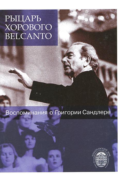 Рыцарь хорового belcanto. Воспоминания о Григории Сандлере (+ CD-ROM) (9316)