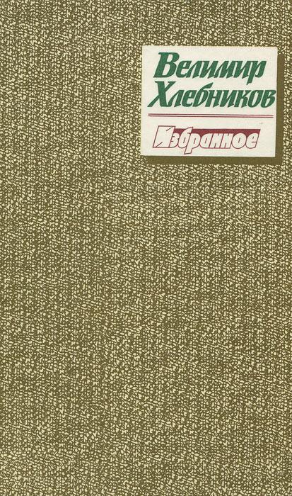 Велимир Хлебников Велимир Хлебников. Избранное хлебников в велимир хлебников стихотворения миниатюрное издание