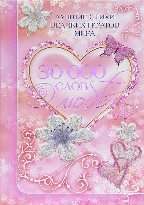 30 000 слов о любви. Лучшие стихи великих поэтов мира