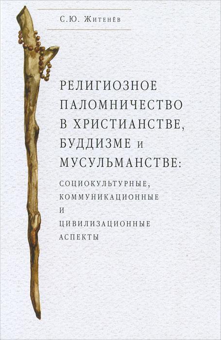 С. Ю. Житенев Религиозное паломничество в христианстве, буддизме и мусульманстве