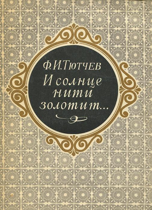 Ф. И. Тютчев И солнце нити золотит…