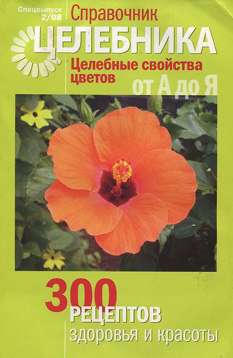Целебные свойства цветов от А до Я. 300 рецептов здоровья и красоты
