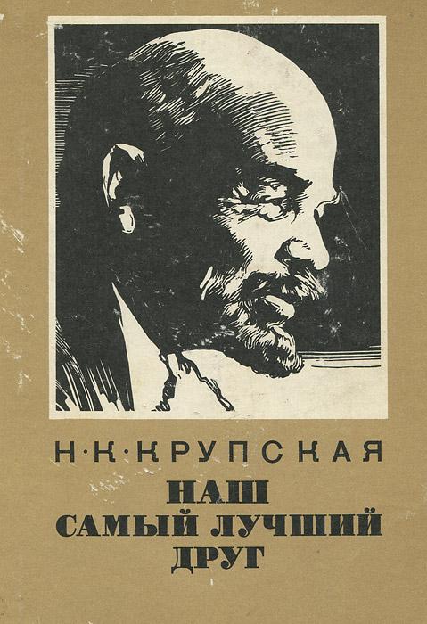 Н. К. Крупская Наш самый лучший друг. Из воспоминаний о В. И. Ленине