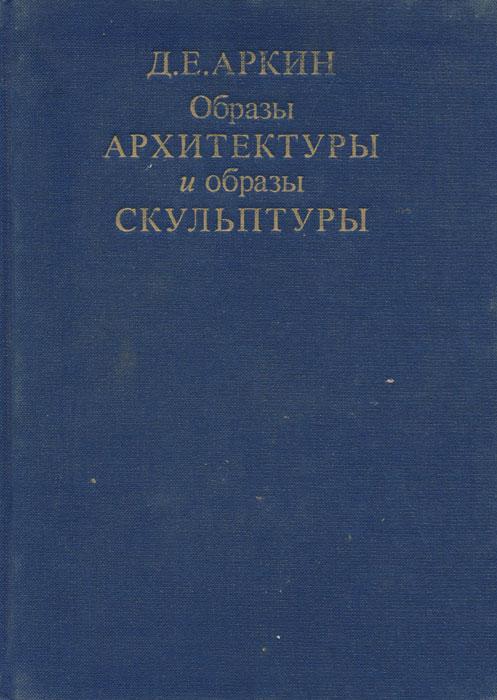 Д. Е. Аркин Образы архитектуры и образы скульптуры д аркин растрелли