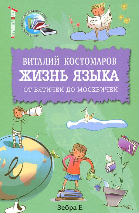 Виталий Костомаров Жизнь языка. От вятичей до москвичей