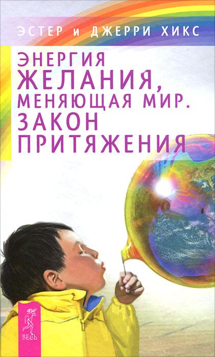 Энергия желания, меняющая мир. Закон Притяжения | Хикс Эстер, Хикс Джерри
