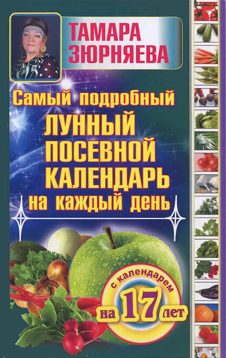 Тамара Зюрняева Самый подробный лунный посевной календарь на каждый день зюрняева тамара самый подробный лунный посевной календарь на каждый день с календарем на 17 лет