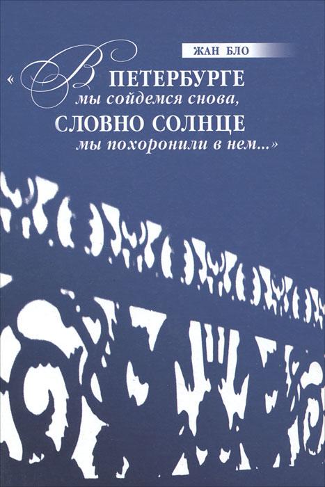 """Книга """"В Петербурге мы сойдемся снова, Словно солнце мы похоронили в нем..."""". Жан Бло"""