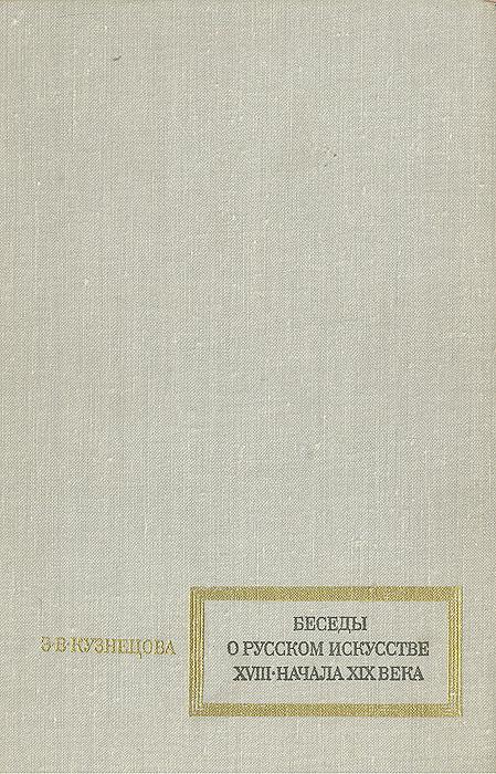 Э. В. Кузнецова Беседы о русском искусстве XVIII - начала XIX века