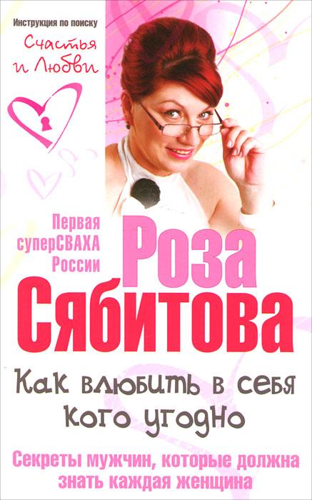 Роза Сябитова Как влюбить в себя кого угодно. Секреты мужчин, которые должна знать каждая женщина р сябитова как влюбить в себя кого угодно