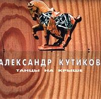 Александр Кутиков Александр Кутиков. Танцы на крыше александр кутиков александр кутиков best