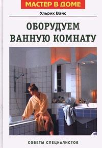 Ульрих Вайс Оборудуем ванную комнату. Советы специалистов
