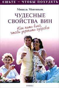Мишель Монтиньяк Чудесные свойства вин. Как пить вино, чтобы укрепить здоровье