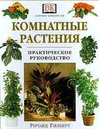 Ричард Гилберт Комнатные растения. Практическое руководство