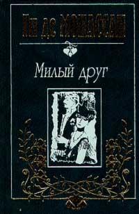 Ги де Мопассан. Собрание сочинений в трех томах. Tом 1. Милый друг