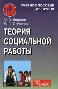 М. В. Фирсов, Е. Г. Студенова Теория социальной работы к в кузьмин б а сутырин история социальной работы