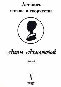 В. Черных Летопись жизни и творчества Анны Ахматовой. Часть I
