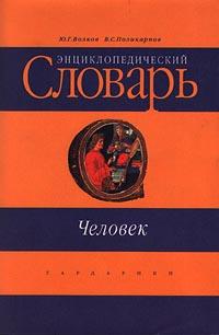 Ю. Г. Волков, В. С. Поликарпов Человек. Энциклопедический словарь
