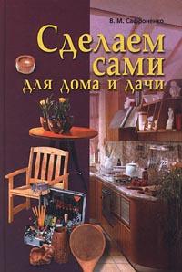 В. М. Сафроненко Сделаем сами для дома и дачи жмакин м соколов и сост мебель для дома и дачи своими руками