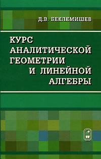 Д. В. Беклемишев. Курс аналитической геометрии и линейной алгебры