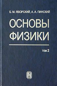 Б. М. Яворский, А. А. Пинский Основы физики. Том 2. Колебания и волны. Квантовая физика, физика ядра и элементарных частиц
