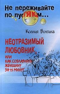 цена на Ксения Волгина Неотразимый любовник, или Как соблазнить женщину за 15 минут