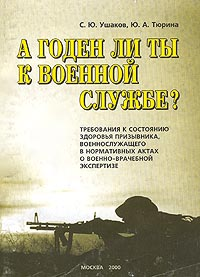 С. Ю. Ушаков, Ю. А. Тюрина А годен ли ты к военной службе? Требования к состоянию здоровья призывника, военнослужащего в нормативных актах о военно-врачебной экспертизе