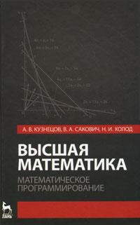А. В. Кузнецов, В. А. Сакович, Н. И. Холод Высшая математика. Математическое программирование в п морозов я с дымарский элементы теории управления гап математическое обеспечение