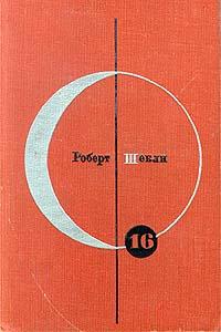 Роберт Шекли Библиотека современной фантастики. Том 16. Роберт Шекли. Рассказы. Повести