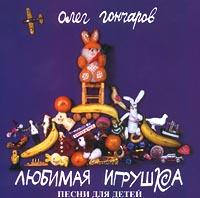 Олег Гончаров. Любимая игрушка: Песни для детей