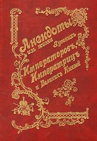 Автор не указан Анекдоты из жизни русских Императоров, Императриц и Великих Князей