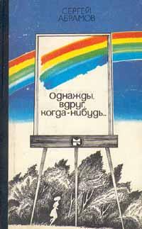 Сергей Абрамов Однажды, вдруг, когда-нибудь...