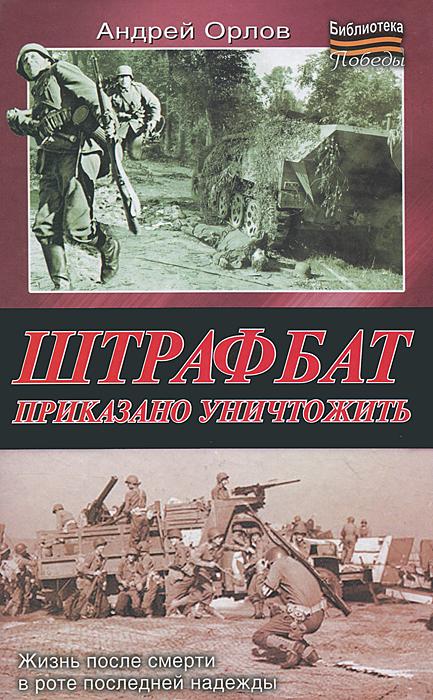 Андрей Орлов Штрафбат. Приказано уничтожить антон орлов машина смерти
